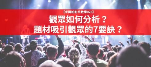 【手機拍影片教學026】觀眾如何分析?題材吸引觀眾的7要訣?