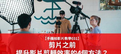 【手機拍影片教學031】剪片之前,提升影片剪輯效率的4個方法?