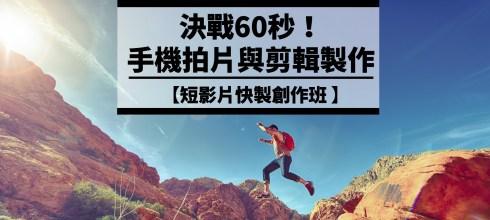 【決戰60秒! 手機拍片與剪輯製作創作班】第2期台北場假日班 (已額滿)