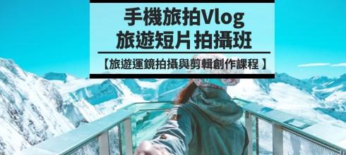 【手機旅拍Vlog旅遊短片創作班】最生活的外拍創作課 第27期台北場假日班 (已額滿)