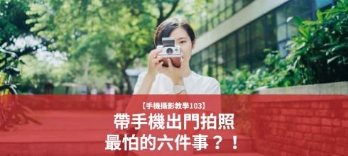 【手機拍照攝影教學103】帶手機出門拍照最怕的六件事?!