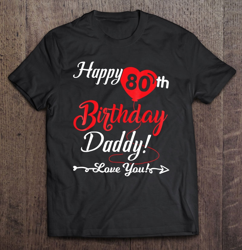 Happy 80th Birthday Daddy Love You Papa Shirt Son Daughter