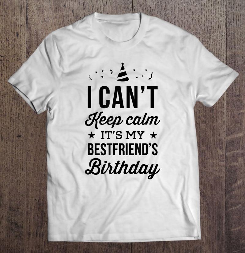 I Can T Keep Calm It S My Best Friend S Birthday