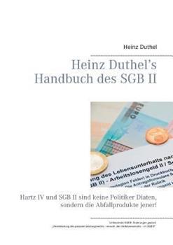 Heinz Duthel's Handbuch des SGB II: Hartz IV und SGB II sind keine Politiker-Diäten, sondern die Abfallprodukte jener!