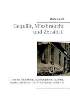 Gequält, Missbraucht und Zerstört!: 10 Jahre im Kinderheim, Erziehungsheim, Erzieher, Pfarrer, Jugendamt: Und Schuldig war immer ich!