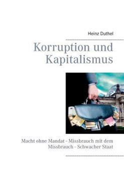 Korruption und Kapitalismus: Macht ohne Mandat - Missbrauch mit dem Missbrauch - Schwacher Staat