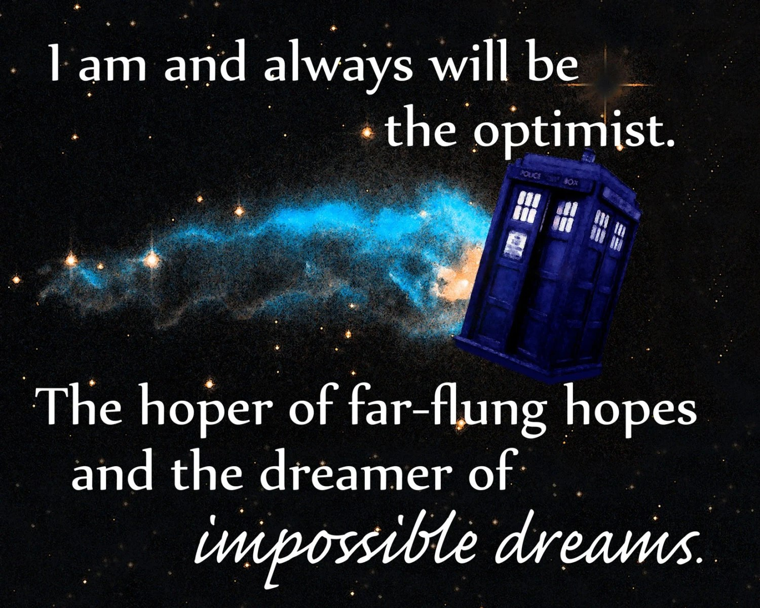 I am and always will be the optimist. The hoper of far-flung hopes and the dreamer of impossible dreams.