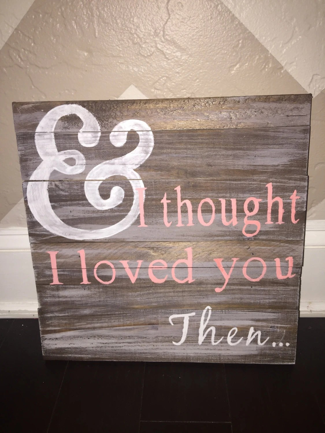 Download And I thought I Loved You Then Wood Sign Wood Sign with