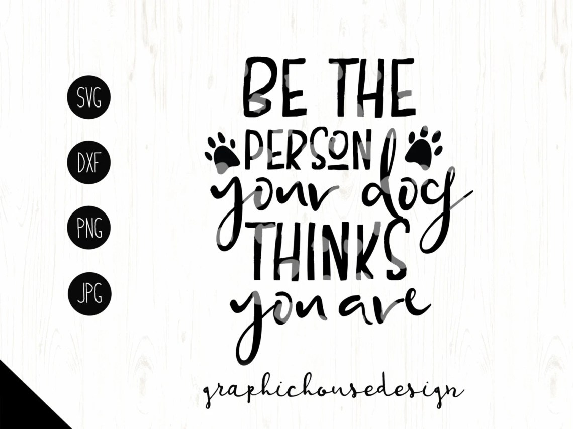 Download pet svg pet printable Be The Person Your Dog Thinks You Are