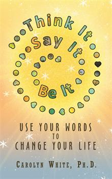 Think It->Say It->Be It: Use Your Words to Change Your Life