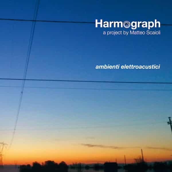 HARMOGRAPH / MATTEO SCAIOLI / Ambienti Elettroacustici (CD)