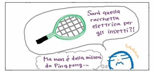 Sara' quella racchetta elettrica per gli insetti?! Ma non e' della misura da Ping pong...