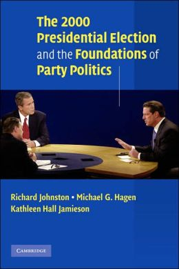 The 2000 Presidential Election and the Foundations of Party Politics Richard Johnston, Michael G. Hagen and Kathleen Hall Jamieson
