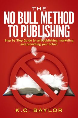 The No Bull Method to Publishing: Step by Step Guide to Self-Publishing, Marketing and Promoting Your Fiction