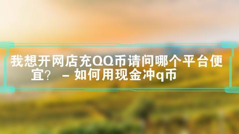 我想开网店充QQ币请问哪个平台便宜