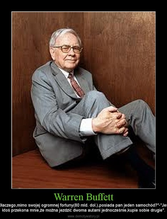 """Warren Buffett – """"Dlaczego,mimo swojej ogromnej fortuny(80 mld. dol.),posiada pan jeden samochód?""""-""""Jeśliktoś przekona mnie,że można jezdzić dwoma autami jednocześnie,kupie sobie drugie""""."""