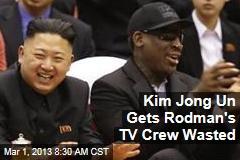 Kim Jong Un Gets Rodman's TV Crew Wasted