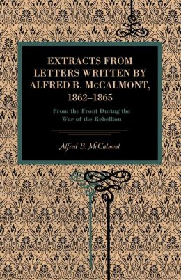 Extracts from Letters Written Alfred B. McCalmont, 1862 1865: From the Front During the War of the Rebellion