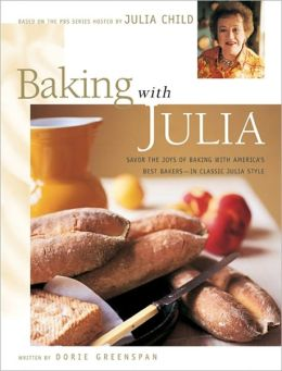 Baking with Julia: Sift, Knead, Flute, Flour and Savor the Joys of Baking with America's Best...