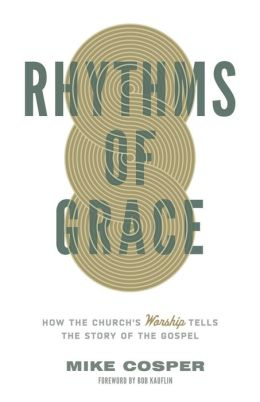 Rhythms of Grace: How the Church's Worship Tells the Story of the Gospel