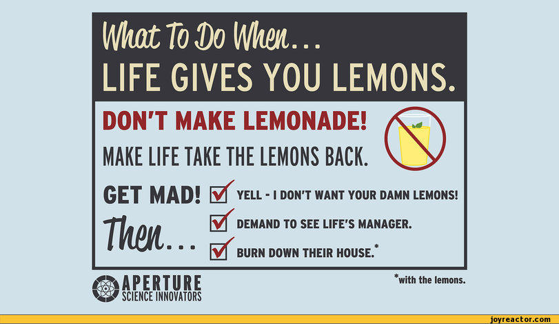 Wbt To Do VHw... LIFE GIVES YOU LEMONS DON'T MAKE LEMONADE! MAKE LIFE TAKE THE LEMONS BACK. GET MAD! E ] YELL -1 DON'T WANT YOUR DAMN LEMONS! / Tkm Vâ / / DEMAND TO SEE LIFE'S MANAGER. BURN DOWN THEIR HOUSE. * ifUPERTURE SCIENCE INNOVATORS 'with the lemons.,funny pictures,auto