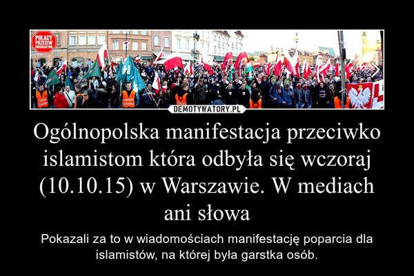 Ogólnopolska manifestacja przeciwko islamistom która odbyła się wczoraj (10.10.15) w Warszawie. W mediach ani słowa – Pokazali za to w wiadomościach manifestację poparcia dla islamistów, na której była garstka osób.