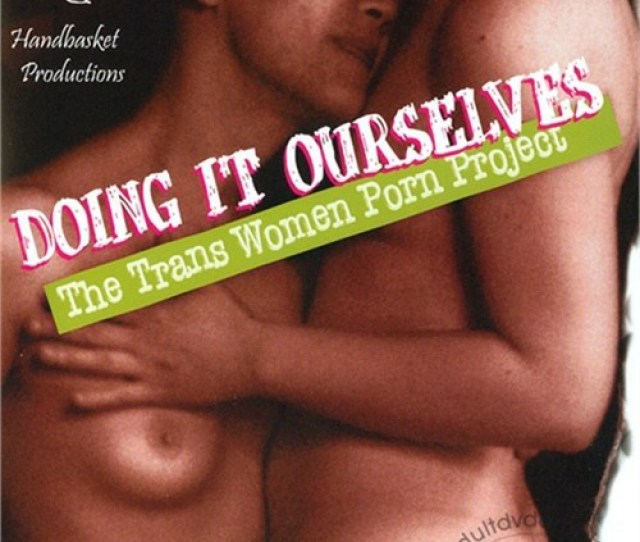 Free Preview Of Handbasket Productions Doing It Ourselves The Trans Woman Porn Project
