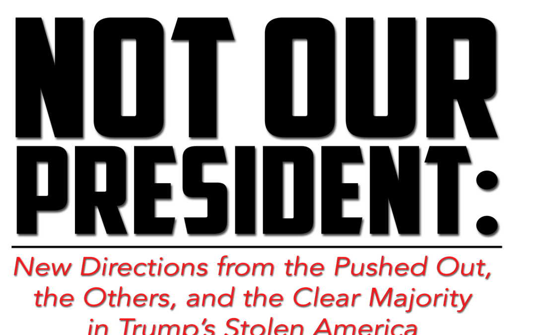 Not Our President:  New Directions from the Pushed Out, the Others, and the Clear Majority in Trump's Stolen America