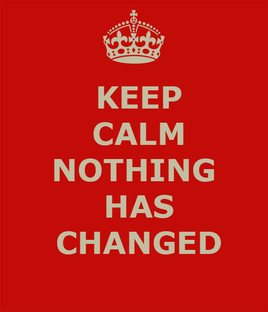 KEEP CALM NOTHING HAS CHANGED | WWW.IMJUSSAYIN.COM