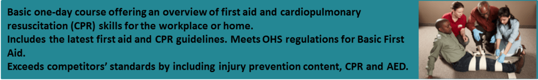 Basic one-day course offering an overview of first aid and cardiopulmonary resuscitation (CPR) skills for the workplace or home.<br />Includes the lates first aid and CPR guidelines. Meets OH&S regulations for Basic First Aid.<br />Exceeds competitors' standards by including injury prevention content, CPR and AED.