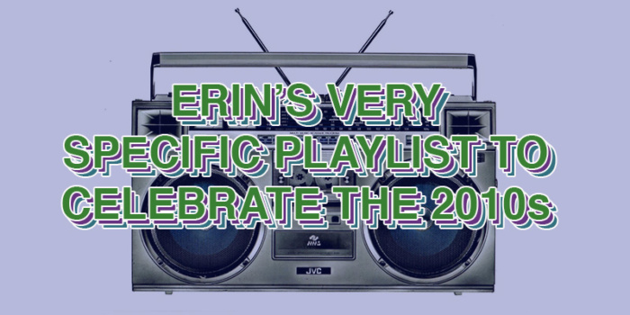 erin's very specific playlist to celebrate the 2010s: your last minute new year's playlist to cover the last decade
