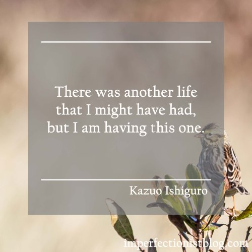 """There was another life that I might have had, but I am having this one."" -Kazuo Ishiguro"