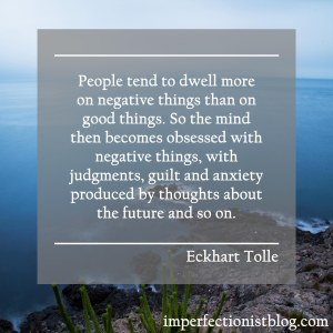 """People tend to dwell more on negative things than on good things. So the mind then becomes obsessed with negative things, with judgments, guilt and anxiety produced by thoughts about the future and so on."" -Eckhart Tolle"