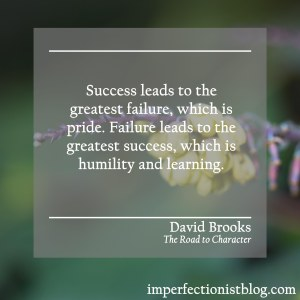 """""""Success leads to the great failure, which is pride. Failure leads to the great success, which is humility and learning."""" -David Brooks (The Road to Character)"""