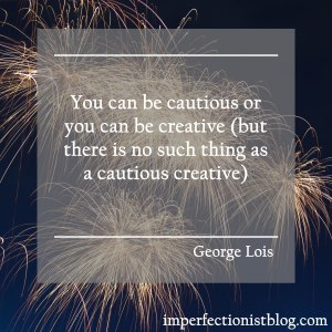 """You can be cautious or you can be creative (but there is no such things as a cautious creative)."" -George Lois"