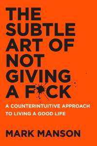 Book Cover: The Subtle Art of Not Giving a F*ck: A Counterintuitive Approach to Living a Good Life by Mark Manson