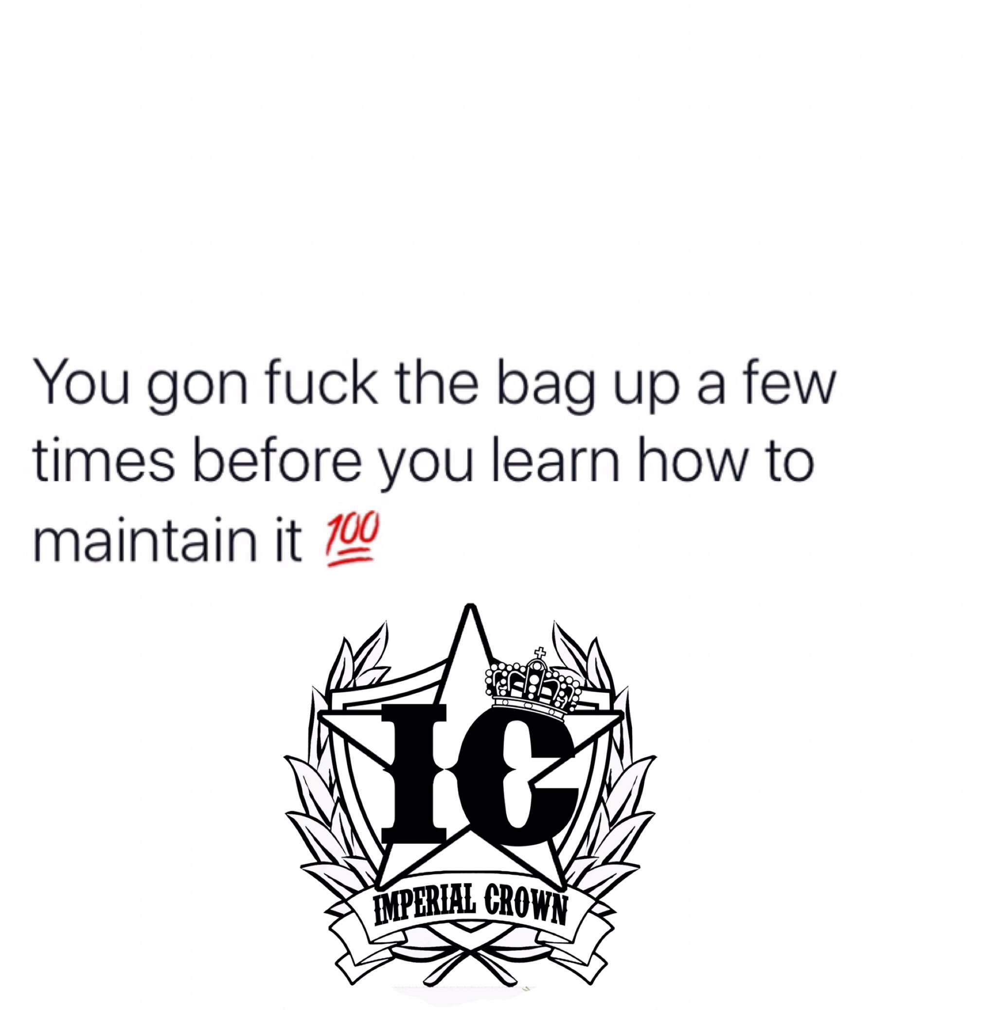 You gon fuck the bag up a few times before you learn how to….