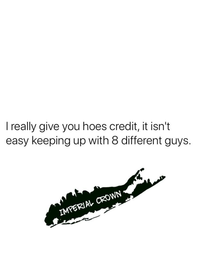 I really give you hoes credit it isn't easy keeping up with 8 different guys