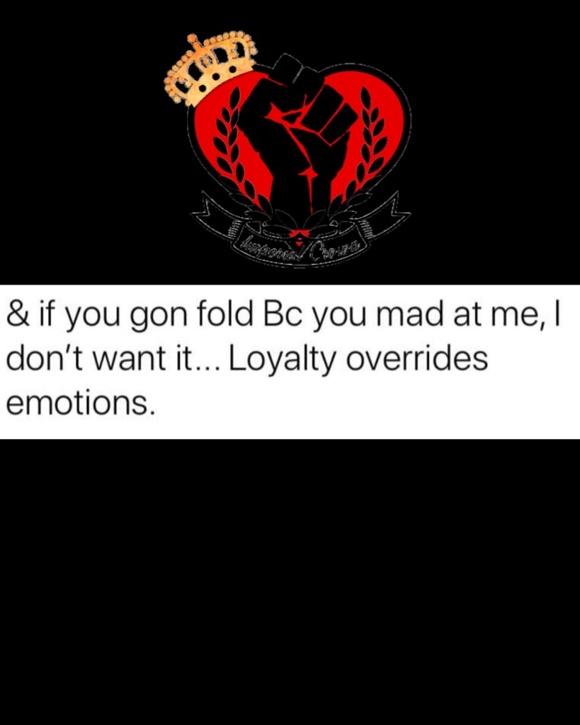& if you gon fold bc you mad at me I don't want it loyalty overrides emotions