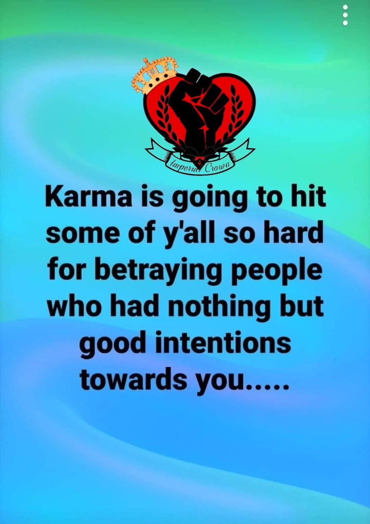Karma is going to hit some of y'all so hard for betraying people who had nothing but good intentions towards