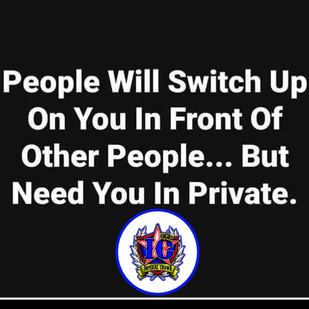 People will switch up on you in front of other people but need you in private