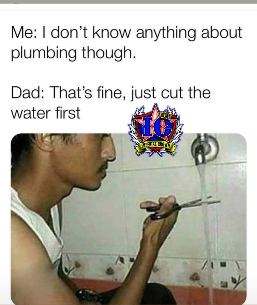 Me I don't know anything about plumbing though dad that's fine just cut the water first