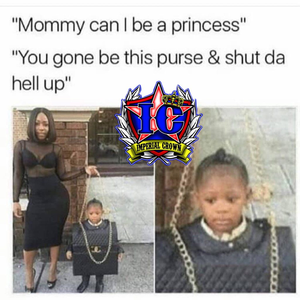 Mommy can I be a princess? you're going to be this person and shut the hell up
