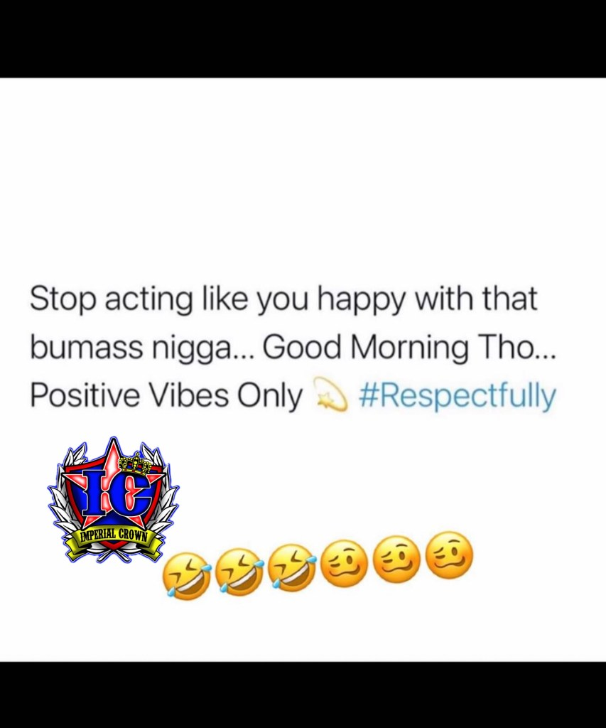 Stop acting like you happy with that Bumass man Good morning tho positive vibes only