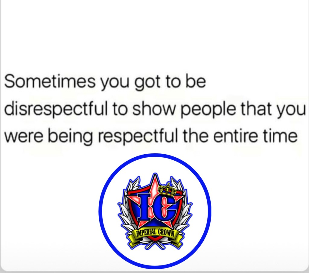 Sometimes you got to be disrespectful to show people that you were being respectful the entire time