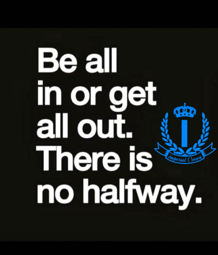 Be all in or get all out there is no halfway