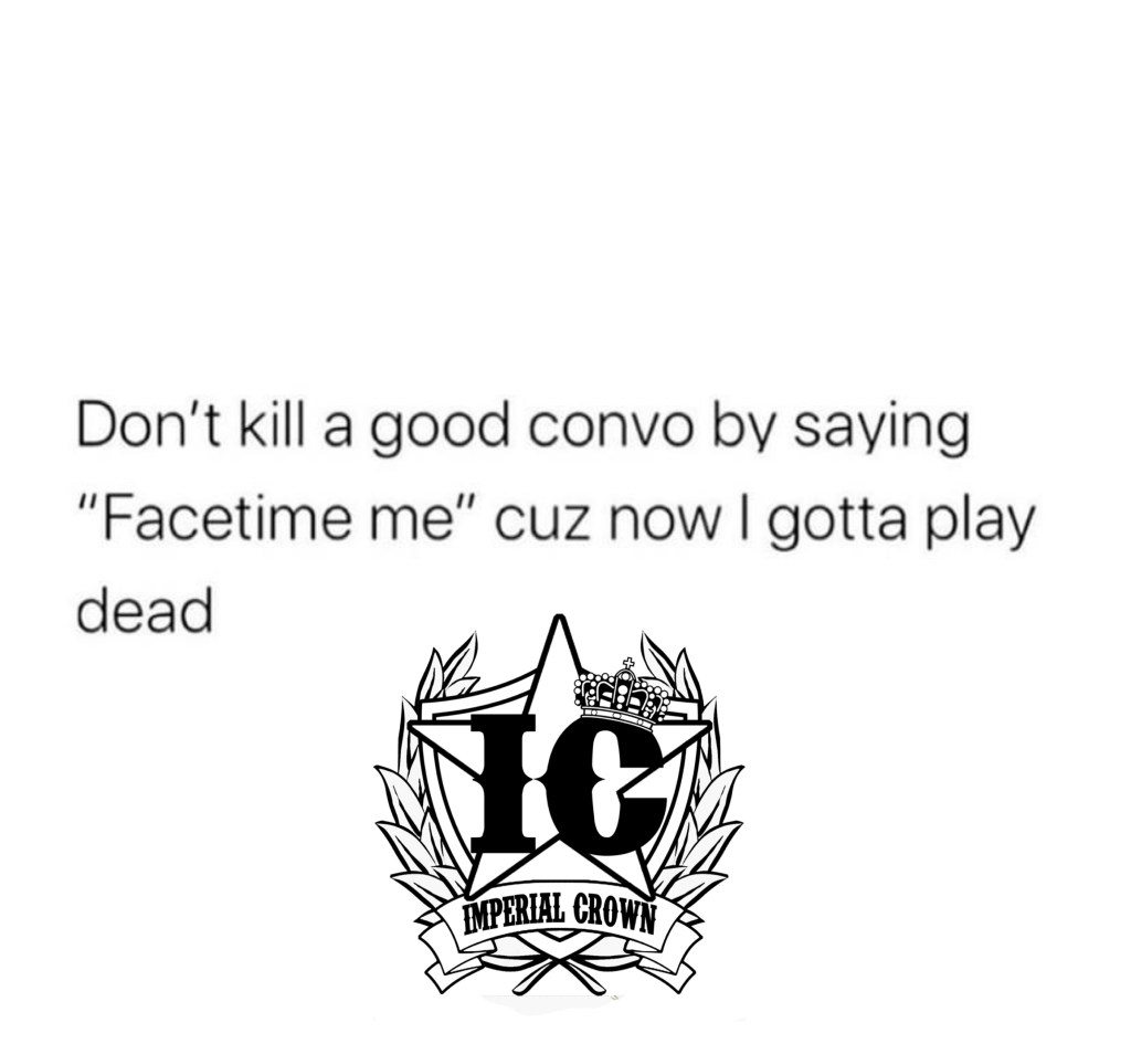 Dont kill a good convo by saying facetime me cuz now i gotta play dead