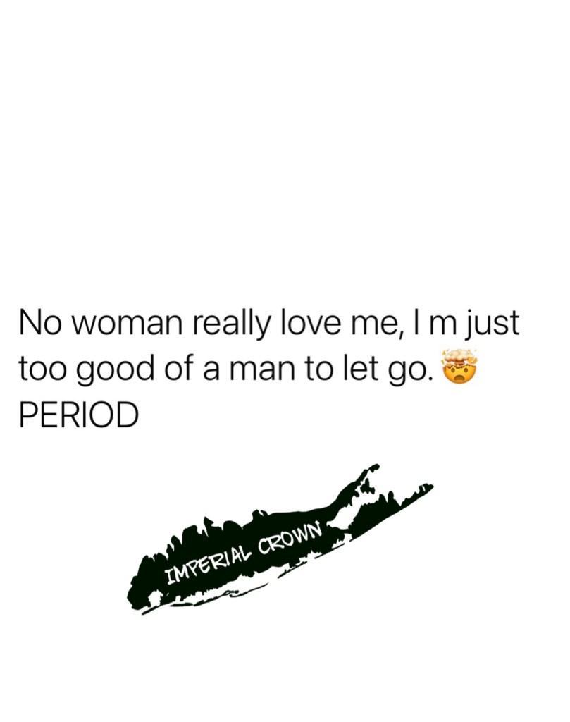 No woman really love me I'm just too good of a man to let go period