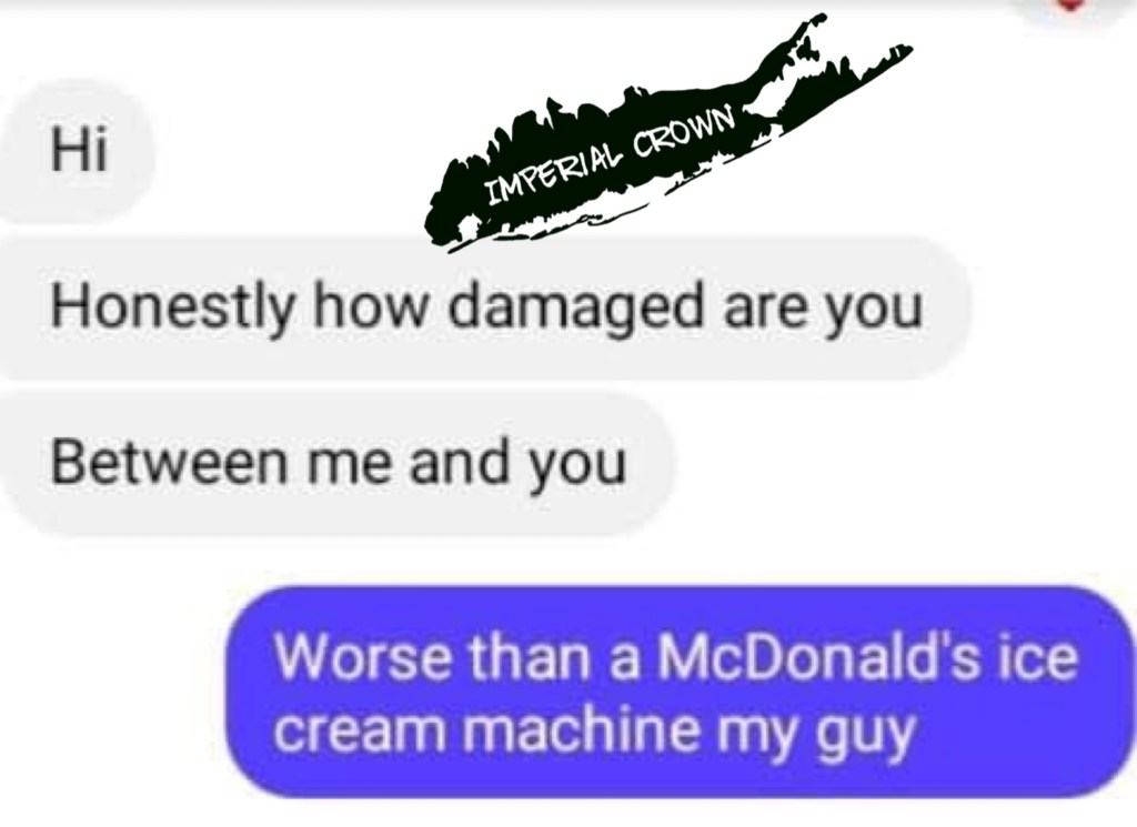 Hi honestly how damaged are you between me and you worse than a McDonald's ice cream machine my guy