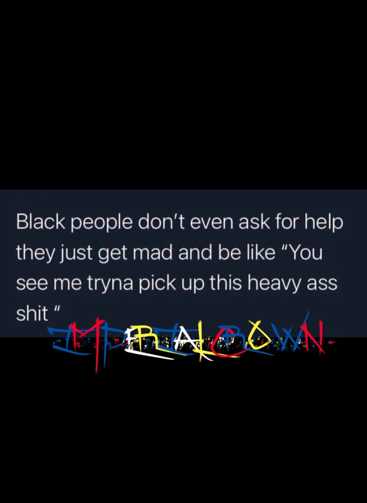 Black people don't even ask for help they just get mad and be like you see me tryna pick up